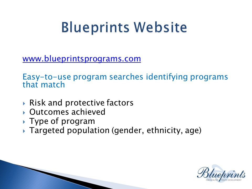 www.blueprintsprograms.com Easy-to-use program searches identifying programs that match  Risk and protective factors  Outcomes achieved  Type of program  Targeted population (gender, ethnicity, age)