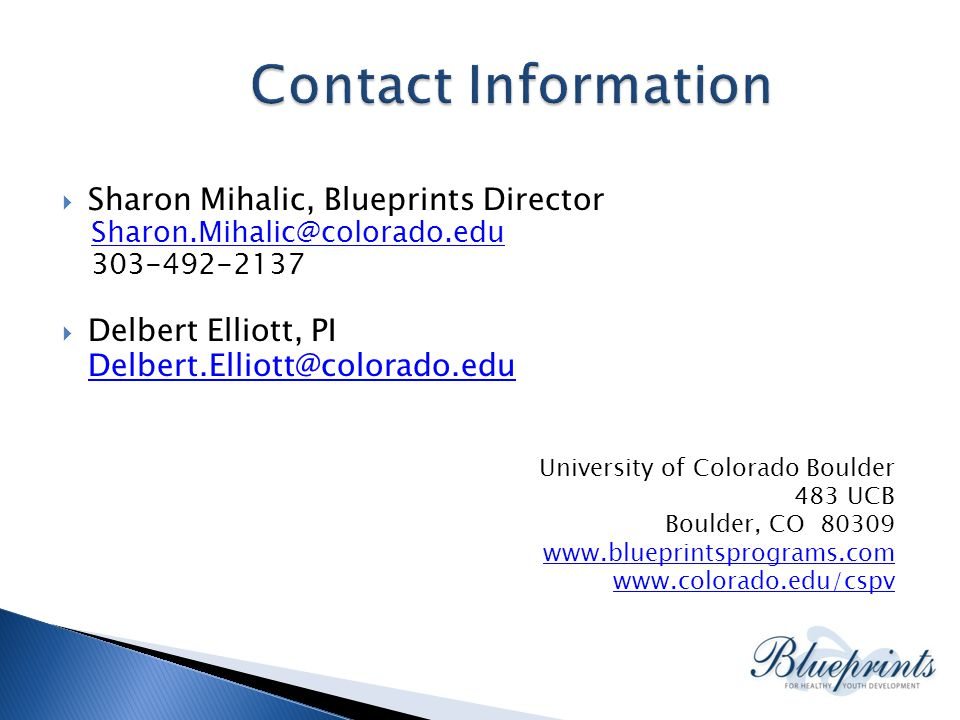  Sharon Mihalic, Blueprints Director Sharon.Mihalic@colorado.edu 303-492-2137  Delbert Elliott, PI Delbert.Elliott@colorado.edu University of Colorado Boulder 483 UCB Boulder, CO 80309 www.blueprintsprograms.com www.colorado.edu/cspv