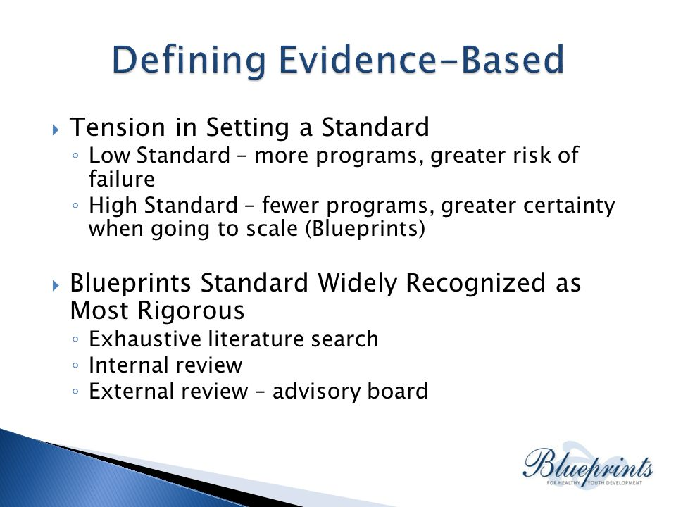  Tension in Setting a Standard ◦ Low Standard – more programs, greater risk of failure ◦ High Standard – fewer programs, greater certainty when going to scale (Blueprints)  Blueprints Standard Widely Recognized as Most Rigorous ◦ Exhaustive literature search ◦ Internal review ◦ External review – advisory board