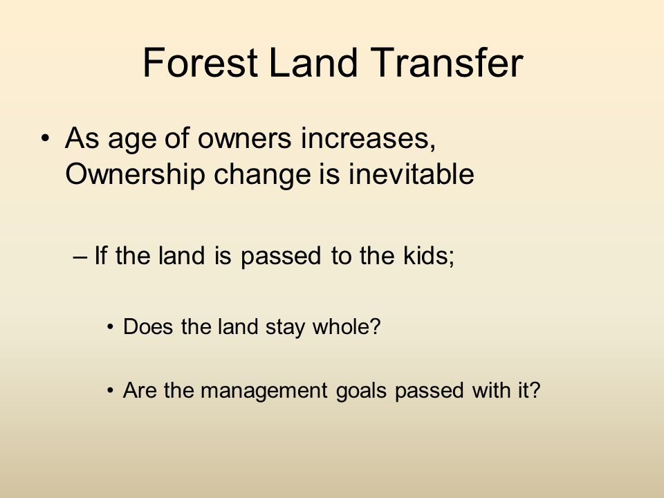 Forest Land Transfer As age of owners increases, Ownership change is inevitable –If the land is passed to the kids; Does the land stay whole? Are the