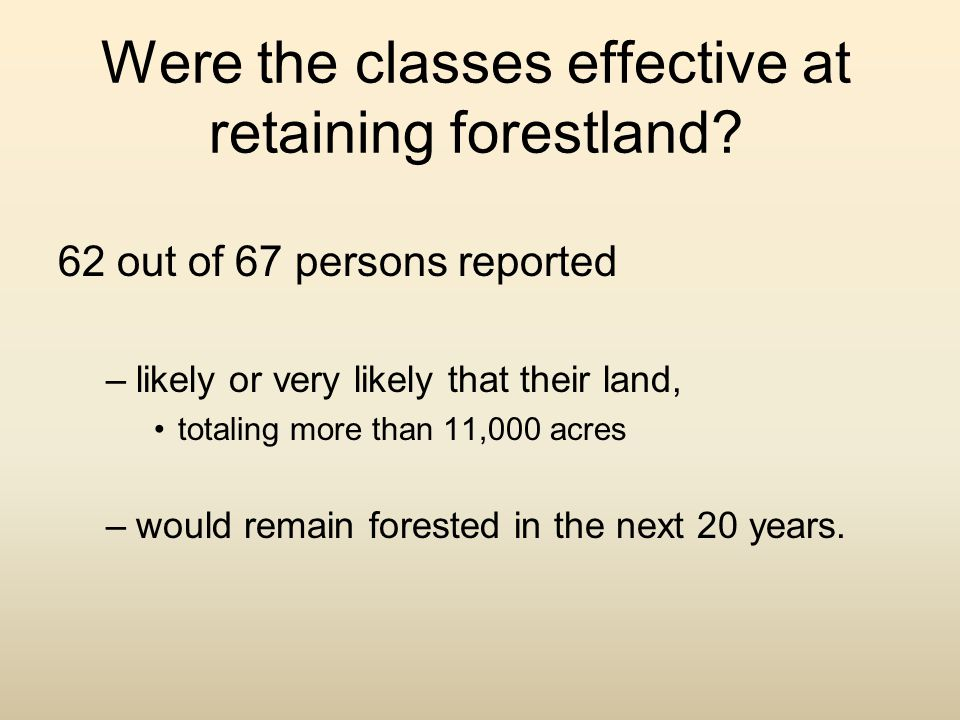 Were the classes effective at retaining forestland? 62 out of 67 persons reported –likely or very likely that their land, totaling more than 11,000 ac
