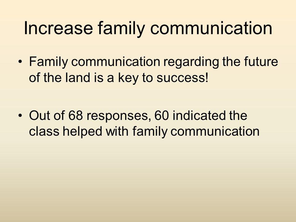 Increase family communication Family communication regarding the future of the land is a key to success! Out of 68 responses, 60 indicated the class h