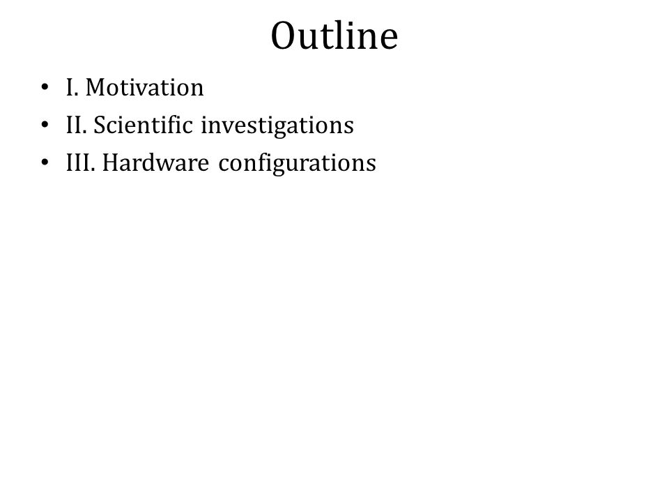 Outline I. Motivation II. Scientific investigations III. Hardware configurations