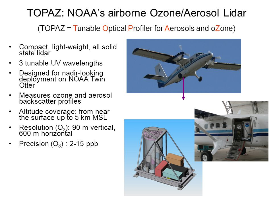 TOPAZ: NOAA's airborne Ozone/Aerosol Lidar (TOPAZ = Tunable Optical Profiler for Aerosols and oZone) Compact, light-weight, all solid state lidar 3 tunable UV wavelengths Designed for nadir-looking deployment on NOAA Twin Otter Measures ozone and aerosol backscatter profiles Altitude coverage: from near the surface up to 5 km MSL Resolution (O 3 ): 90 m vertical, 600 m horizontal Precision (O 3 ) : 2-15 ppb
