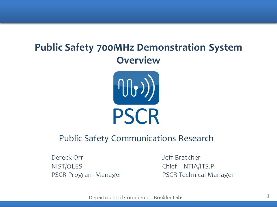 1 Public Safety Communications Research Department of Commerce – Boulder Labs Public Safety 700MHz Demonstration System Overview Dereck OrrJeff Bratcher NIST/OLESChief – NTIA/ITS.P PSCR Program ManagerPSCR Technical Manager
