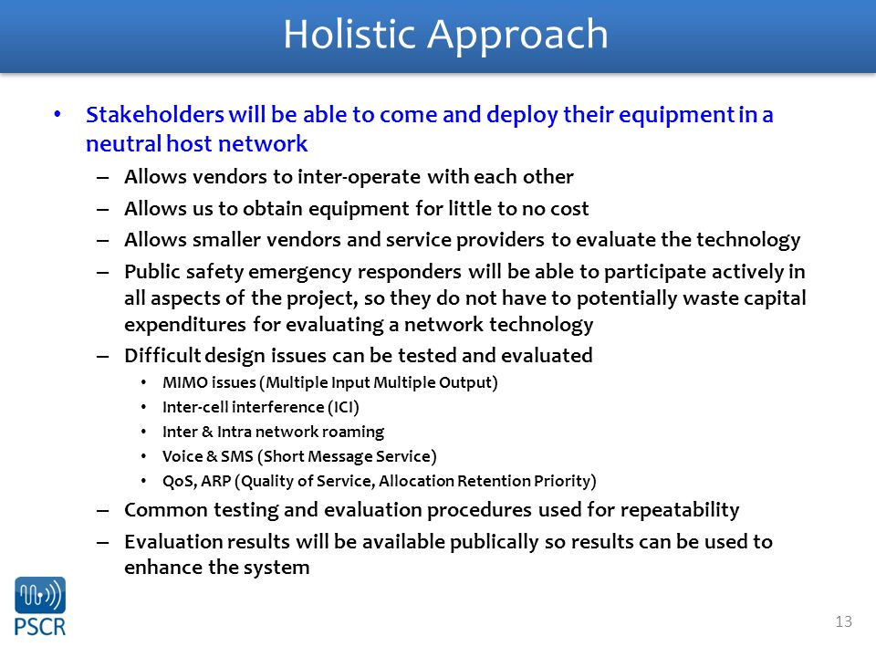 13 Holistic Approach Stakeholders will be able to come and deploy their equipment in a neutral host network – Allows vendors to inter-operate with each other – Allows us to obtain equipment for little to no cost – Allows smaller vendors and service providers to evaluate the technology – Public safety emergency responders will be able to participate actively in all aspects of the project, so they do not have to potentially waste capital expenditures for evaluating a network technology – Difficult design issues can be tested and evaluated MIMO issues (Multiple Input Multiple Output) Inter-cell interference (ICI) Inter & Intra network roaming Voice & SMS (Short Message Service) QoS, ARP (Quality of Service, Allocation Retention Priority) – Common testing and evaluation procedures used for repeatability – Evaluation results will be available publically so results can be used to enhance the system