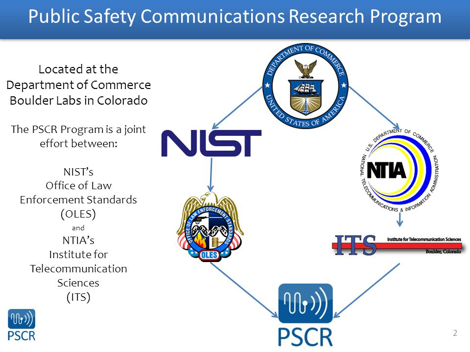 2 Public Safety Communications Research Program Located at the Department of Commerce Boulder Labs in Colorado The PSCR Program is a joint effort between: NIST's Office of Law Enforcement Standards (OLES) and NTIA's Institute for Telecommunication Sciences (ITS)