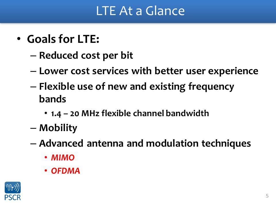 5 LTE At a Glance Goals for LTE: – Reduced cost per bit – Lower cost services with better user experience – Flexible use of new and existing frequency bands 1.4 – 20 MHz flexible channel bandwidth – Mobility – Advanced antenna and modulation techniques MIMO OFDMA