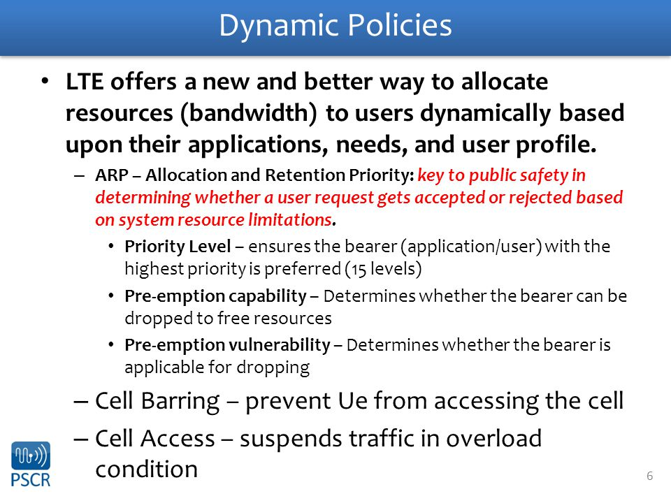 6 Dynamic Policies LTE offers a new and better way to allocate resources (bandwidth) to users dynamically based upon their applications, needs, and user profile.