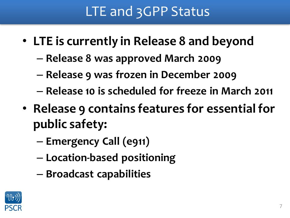 7 LTE and 3GPP Status LTE is currently in Release 8 and beyond – Release 8 was approved March 2009 – Release 9 was frozen in December 2009 – Release 1