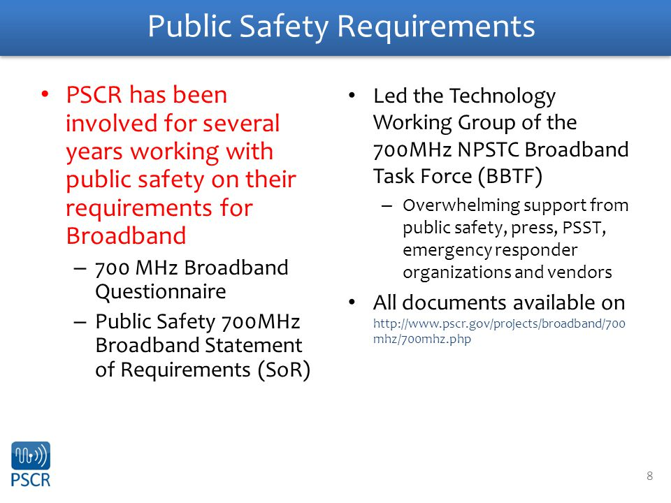 8 Public Safety Requirements PSCR has been involved for several years working with public safety on their requirements for Broadband – 700 MHz Broadband Questionnaire – Public Safety 700MHz Broadband Statement of Requirements (SoR) Led the Technology Working Group of the 700MHz NPSTC Broadband Task Force (BBTF) – Overwhelming support from public safety, press, PSST, emergency responder organizations and vendors All documents available on http://www.pscr.gov/projects/broadband/700 mhz/700mhz.php