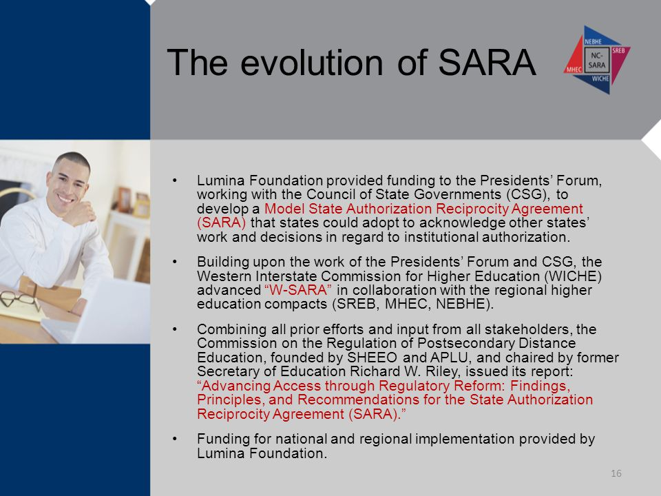 The evolution of SARA Lumina Foundation provided funding to the Presidents' Forum, working with the Council of State Governments (CSG), to develop a Model State Authorization Reciprocity Agreement (SARA) that states could adopt to acknowledge other states' work and decisions in regard to institutional authorization.