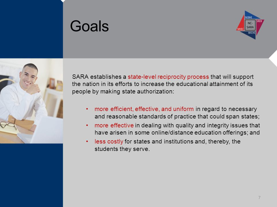 Goals SARA establishes a state-level reciprocity process that will support the nation in its efforts to increase the educational attainment of its people by making state authorization: more efficient, effective, and uniform in regard to necessary and reasonable standards of practice that could span states; more effective in dealing with quality and integrity issues that have arisen in some online/distance education offerings; and less costly for states and institutions and, thereby, the students they serve.