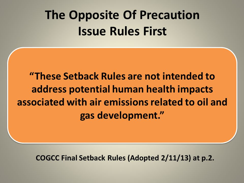 The Opposite Of Precaution Issue Rules First These Setback Rules are not intended to address potential human health impacts associated with air emissions related to oil and gas development. COGCC Final Setback Rules (Adopted 2/11/13) at p.2.