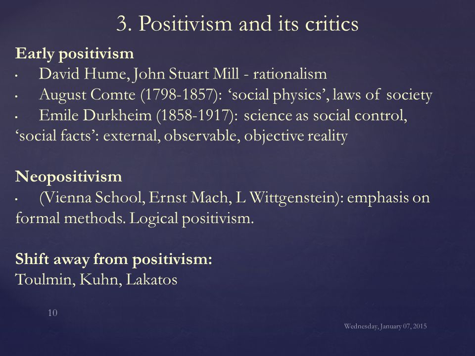 3. Positivism and its critics Early positivism David Hume, John Stuart Mill - rationalism August Comte (1798-1857): 'social physics', laws of society