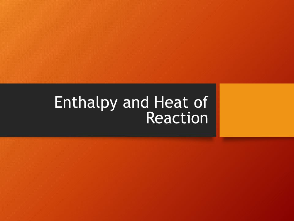 Enthalpy and Heat of Reaction