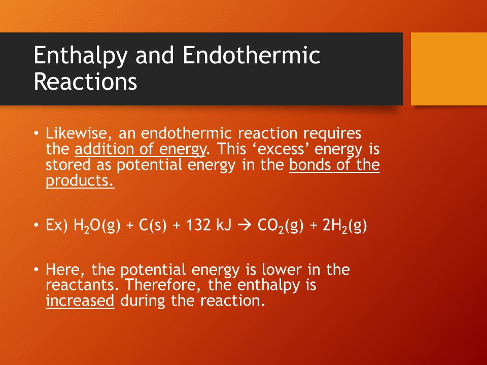 Enthalpy and Endothermic Reactions Likewise, an endothermic reaction requires the addition of energy. This 'excess' energy is stored as potential ener