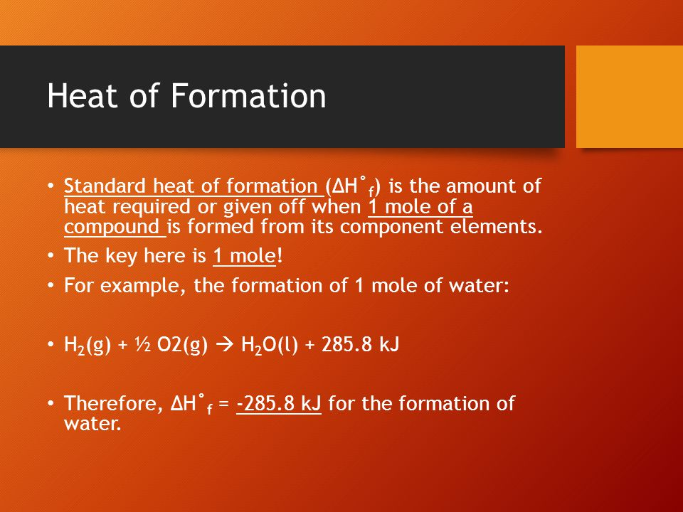 Heat of Formation Standard heat of formation (ΔH˚ f ) is the amount of heat required or given off when 1 mole of a compound is formed from its compone