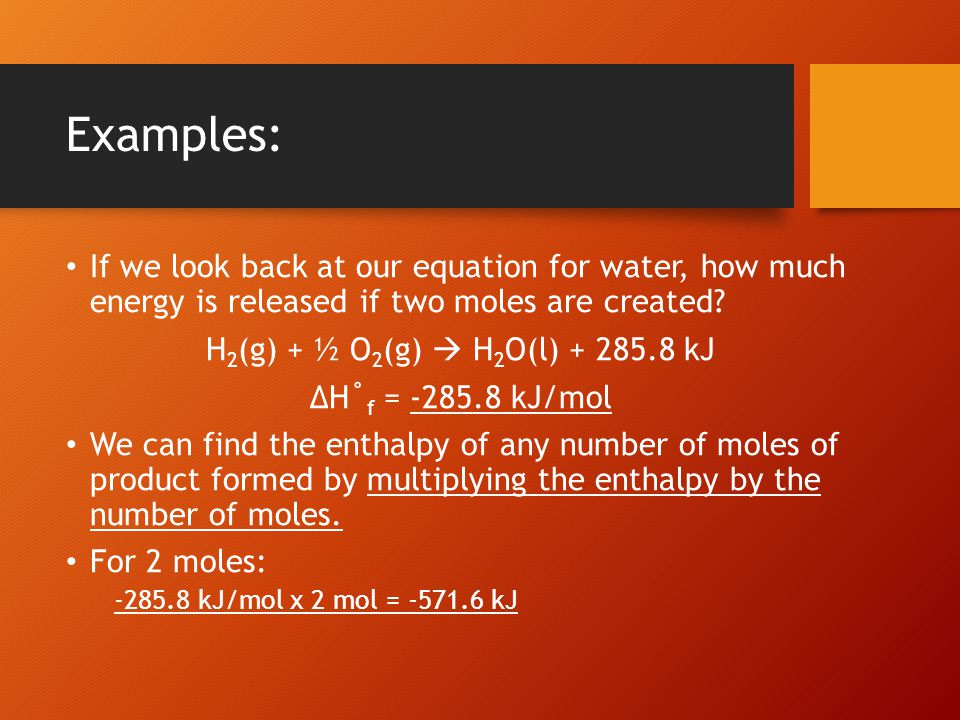 Examples: If we look back at our equation for water, how much energy is released if two moles are created? H 2 (g) + ½ O 2 (g)  H 2 O(l) + 285.8 kJ Δ