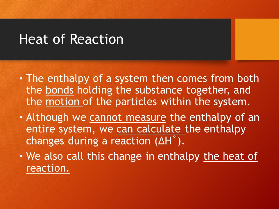 Heat of Reaction The enthalpy of a system then comes from both the bonds holding the substance together, and the motion of the particles within the sy