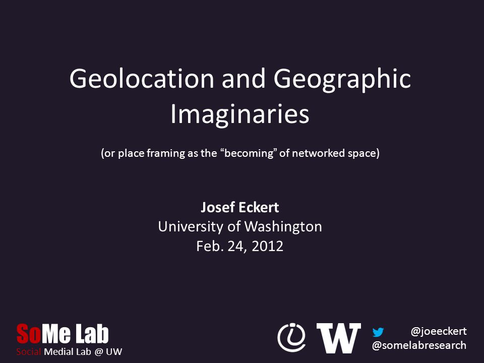 @joeeckert @somelabresearch SoMe Lab Social Medial Lab @ UW Geolocation and Geographic Imaginaries (or place framing as the becoming of networked space) Josef Eckert University of Washington Feb.