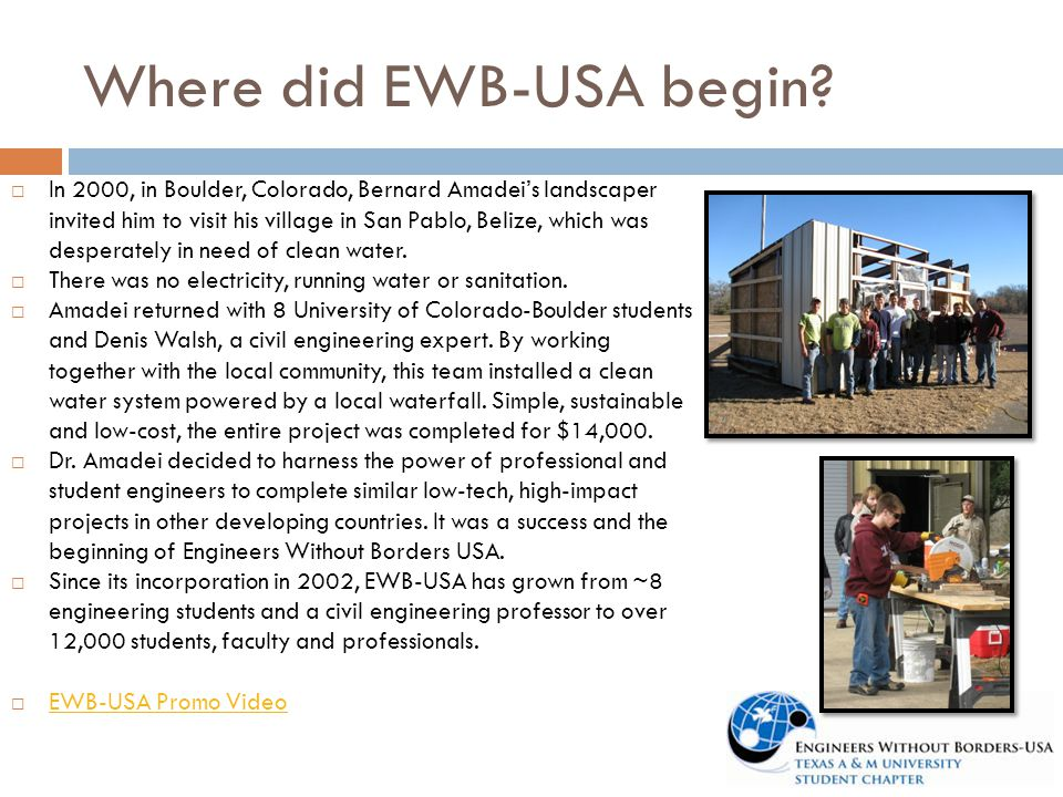 Where did EWB-USA begin?  In 2000, in Boulder, Colorado, Bernard Amadei's landscaper invited him to visit his village in San Pablo, Belize, which was