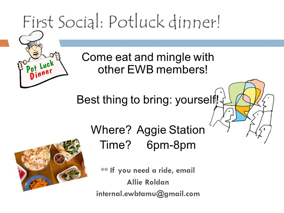 First Social: Potluck dinner! Come eat and mingle with other EWB members! Best thing to bring: yourself! Where? Aggie Station Time? 6pm-8pm ** If you