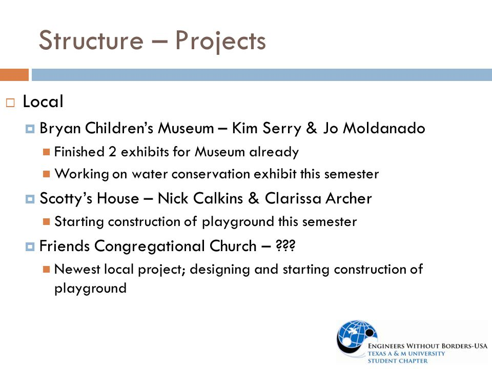 Structure – Projects  Local  Bryan Children's Museum – Kim Serry & Jo Moldanado Finished 2 exhibits for Museum already Working on water conservation exhibit this semester  Scotty's House – Nick Calkins & Clarissa Archer Starting construction of playground this semester  Friends Congregational Church – ??.