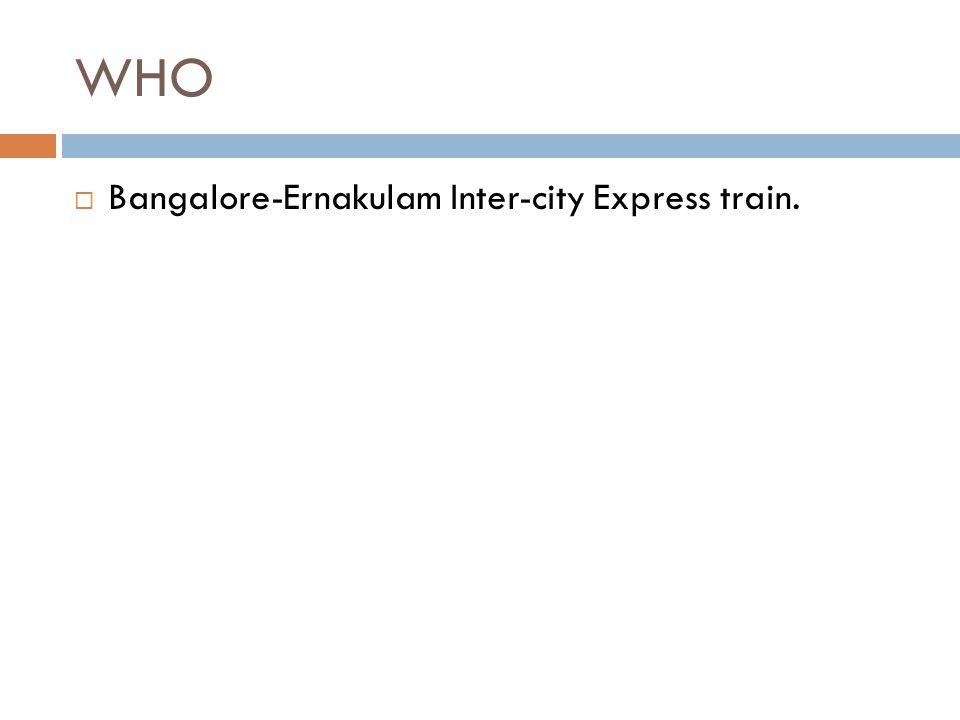 WHO  Bangalore-Ernakulam Inter-city Express train.