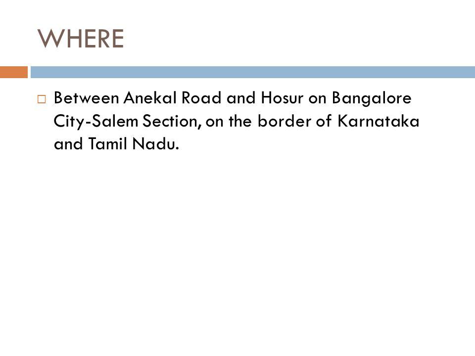 WHERE  Between Anekal Road and Hosur on Bangalore City-Salem Section, on the border of Karnataka and Tamil Nadu.