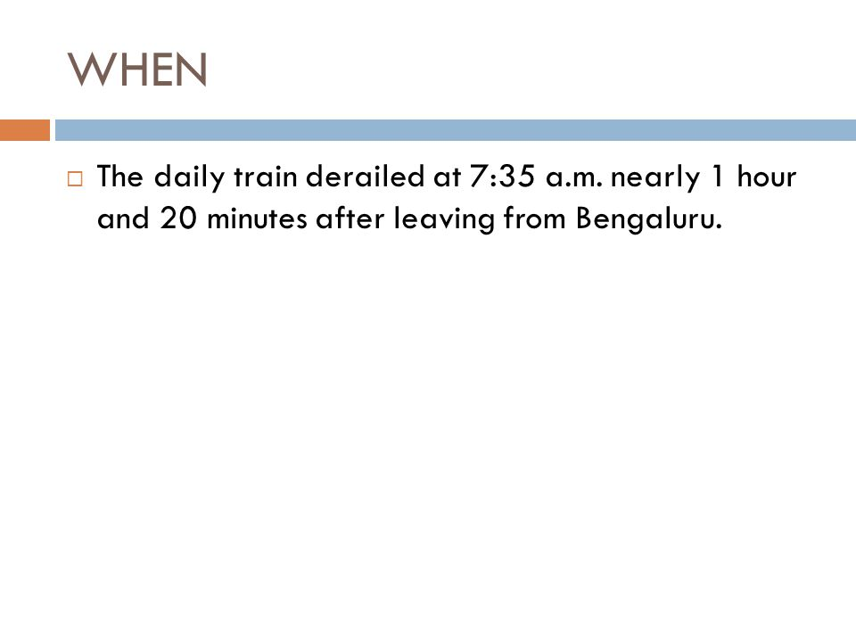 WHEN  The daily train derailed at 7:35 a.m. nearly 1 hour and 20 minutes after leaving from Bengaluru.
