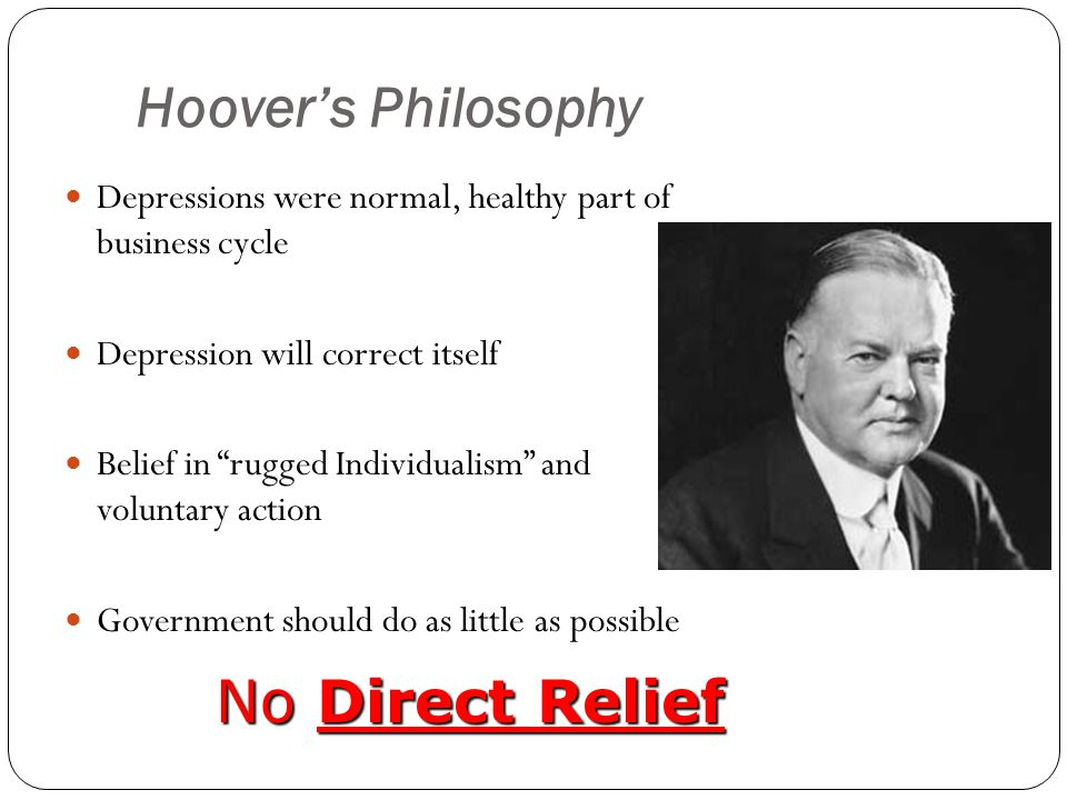 Hoover's Philosophy Depressions were normal, healthy part of business cycle Depression will correct itself Belief in rugged Individualism and voluntary action Government should do as little as possible No Direct Relief