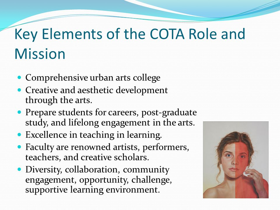 Key Elements of the COTA Role and Mission Comprehensive urban arts college Creative and aesthetic development through the arts. Prepare students for c