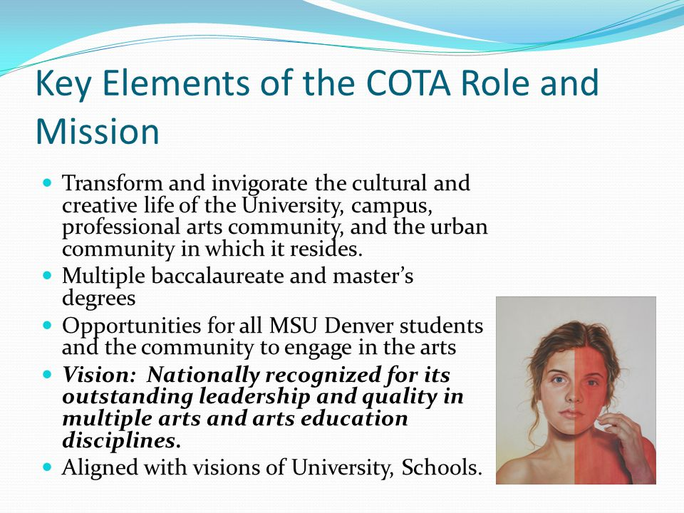 Key Elements of the COTA Role and Mission Transform and invigorate the cultural and creative life of the University, campus, professional arts community, and the urban community in which it resides.