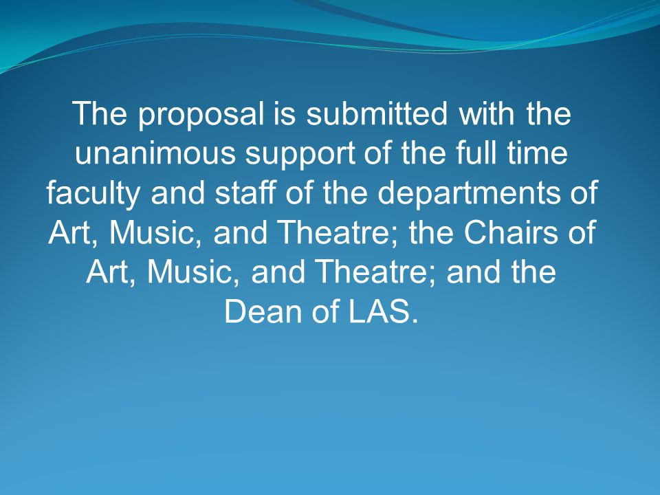 The proposal is submitted with the unanimous support of the full time faculty and staff of the departments of Art, Music, and Theatre; the Chairs of Art, Music, and Theatre; and the Dean of LAS.