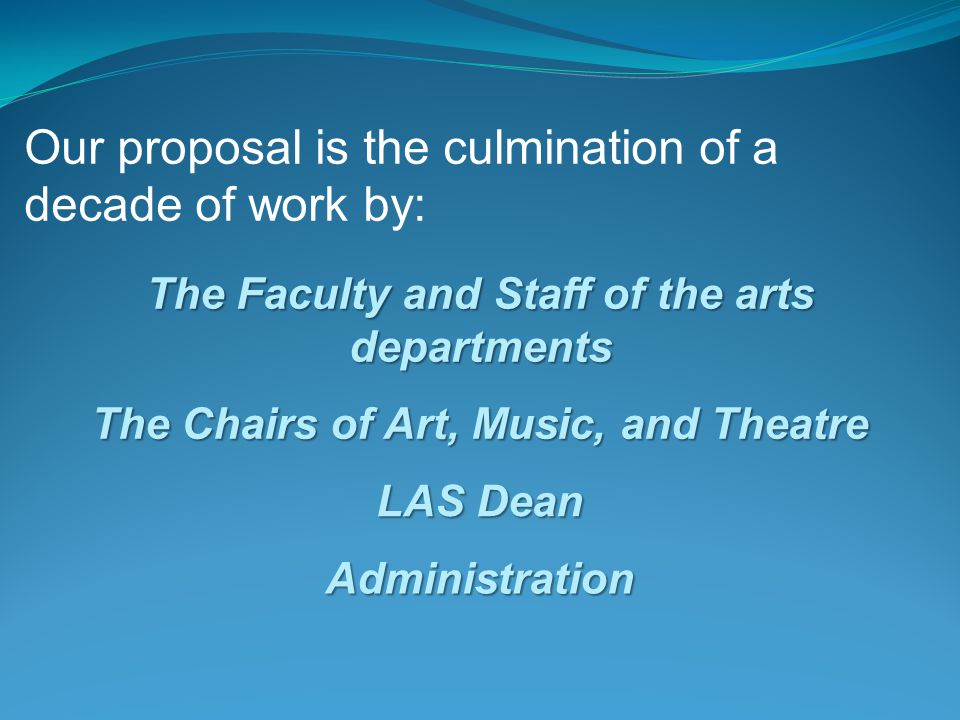 Our proposal is the culmination of a decade of work by: The Faculty and Staff of the arts departments The Chairs of Art, Music, and Theatre LAS Dean A