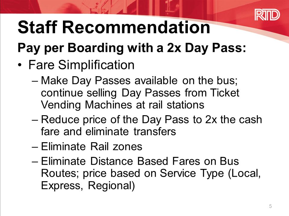 Staff Recommendation Pay per Boarding with a 2x Day Pass: Fare Simplification –Make Day Passes available on the bus; continue selling Day Passes from