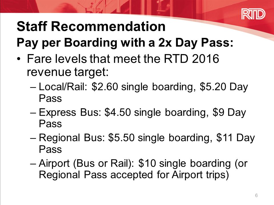 Staff Recommendation 6 Pay per Boarding with a 2x Day Pass: Fare levels that meet the RTD 2016 revenue target: –Local/Rail: $2.60 single boarding, $5.