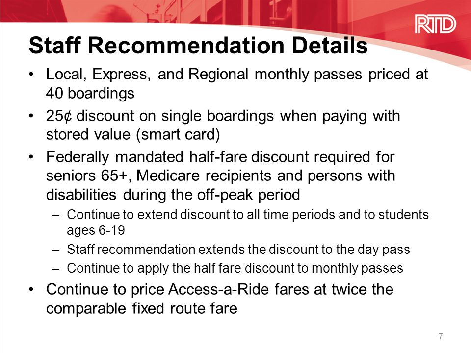 Staff Recommendation Details 7 Local, Express, and Regional monthly passes priced at 40 boardings 25¢ discount on single boardings when paying with stored value (smart card) Federally mandated half-fare discount required for seniors 65+, Medicare recipients and persons with disabilities during the off-peak period –Continue to extend discount to all time periods and to students ages 6-19 –Staff recommendation extends the discount to the day pass –Continue to apply the half fare discount to monthly passes Continue to price Access-a-Ride fares at twice the comparable fixed route fare