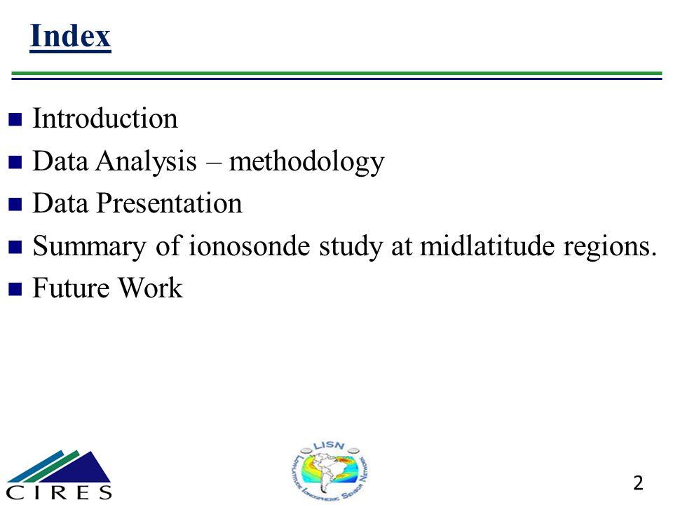 Index 2 Introduction Data Analysis – methodology Data Presentation Summary of ionosonde study at midlatitude regions. Future Work