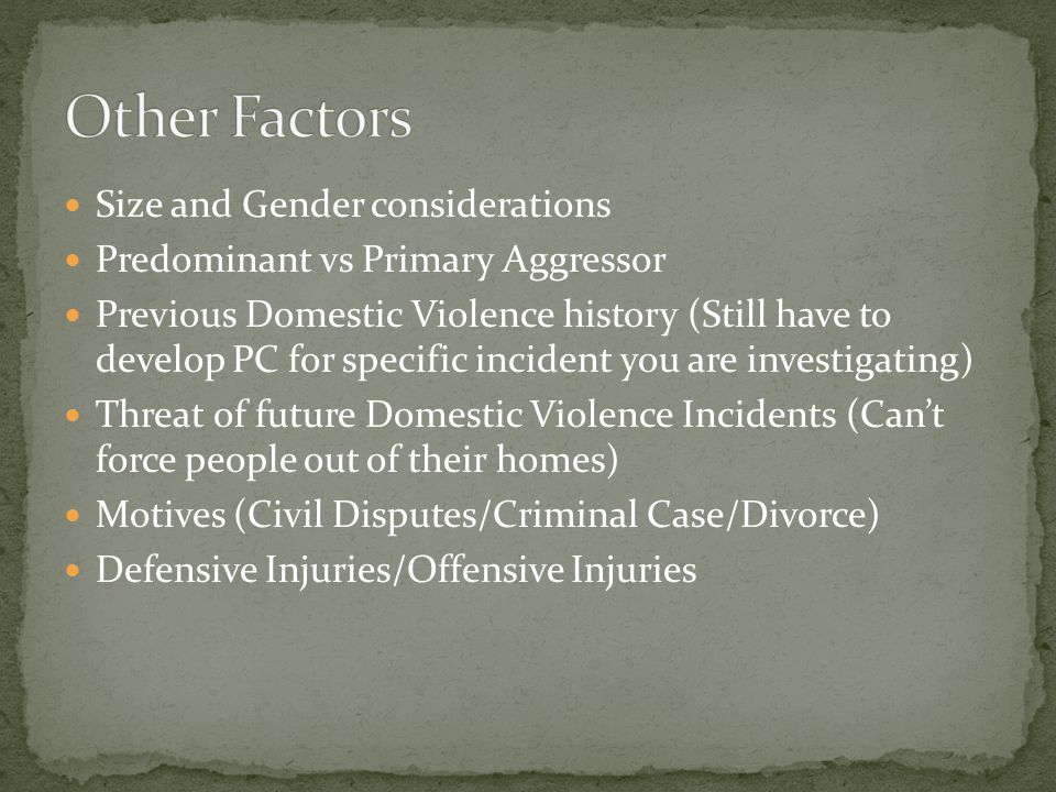 Size and Gender considerations Predominant vs Primary Aggressor Previous Domestic Violence history (Still have to develop PC for specific incident you are investigating) Threat of future Domestic Violence Incidents (Can't force people out of their homes) Motives (Civil Disputes/Criminal Case/Divorce) Defensive Injuries/Offensive Injuries