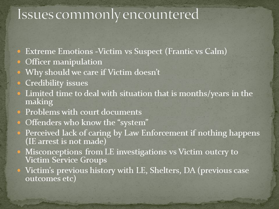 Extreme Emotions -Victim vs Suspect (Frantic vs Calm) Officer manipulation Why should we care if Victim doesn't Credibility issues Limited time to deal with situation that is months/years in the making Problems with court documents Offenders who know the system Perceived lack of caring by Law Enforcement if nothing happens (IE arrest is not made) Misconceptions from LE investigations vs Victim outcry to Victim Service Groups Victim's previous history with LE, Shelters, DA (previous case outcomes etc)