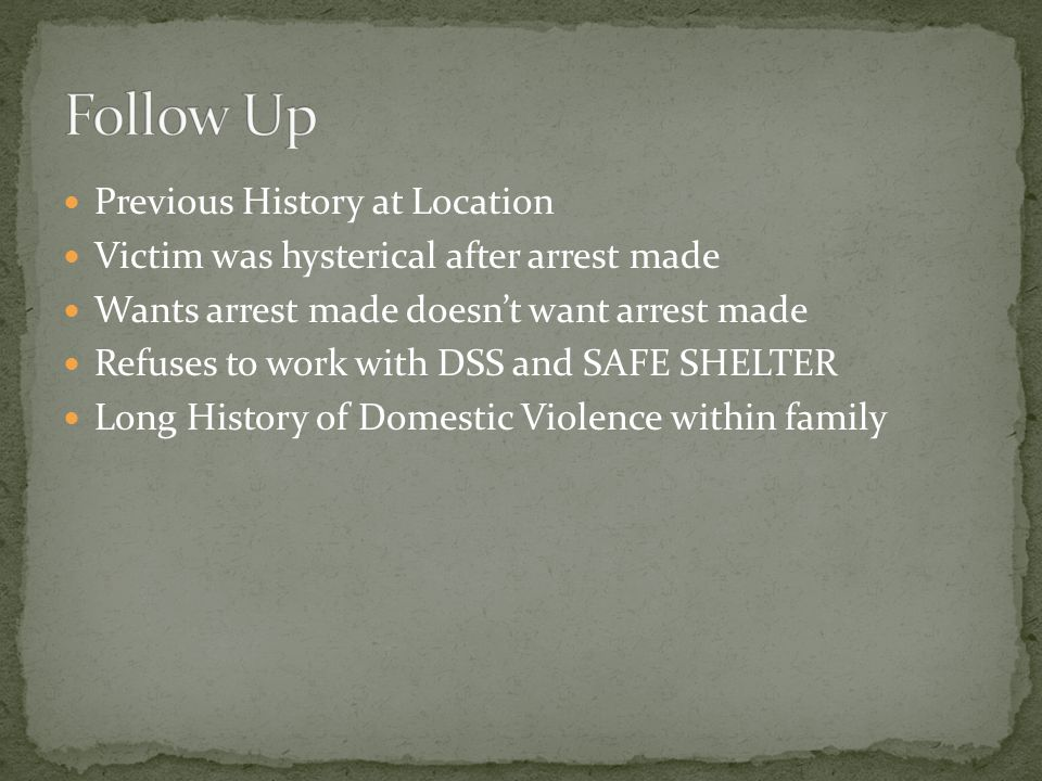 Previous History at Location Victim was hysterical after arrest made Wants arrest made doesn't want arrest made Refuses to work with DSS and SAFE SHELTER Long History of Domestic Violence within family