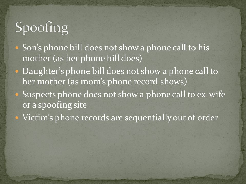 Son's phone bill does not show a phone call to his mother (as her phone bill does) Daughter's phone bill does not show a phone call to her mother (as mom's phone record shows) Suspects phone does not show a phone call to ex-wife or a spoofing site Victim's phone records are sequentially out of order