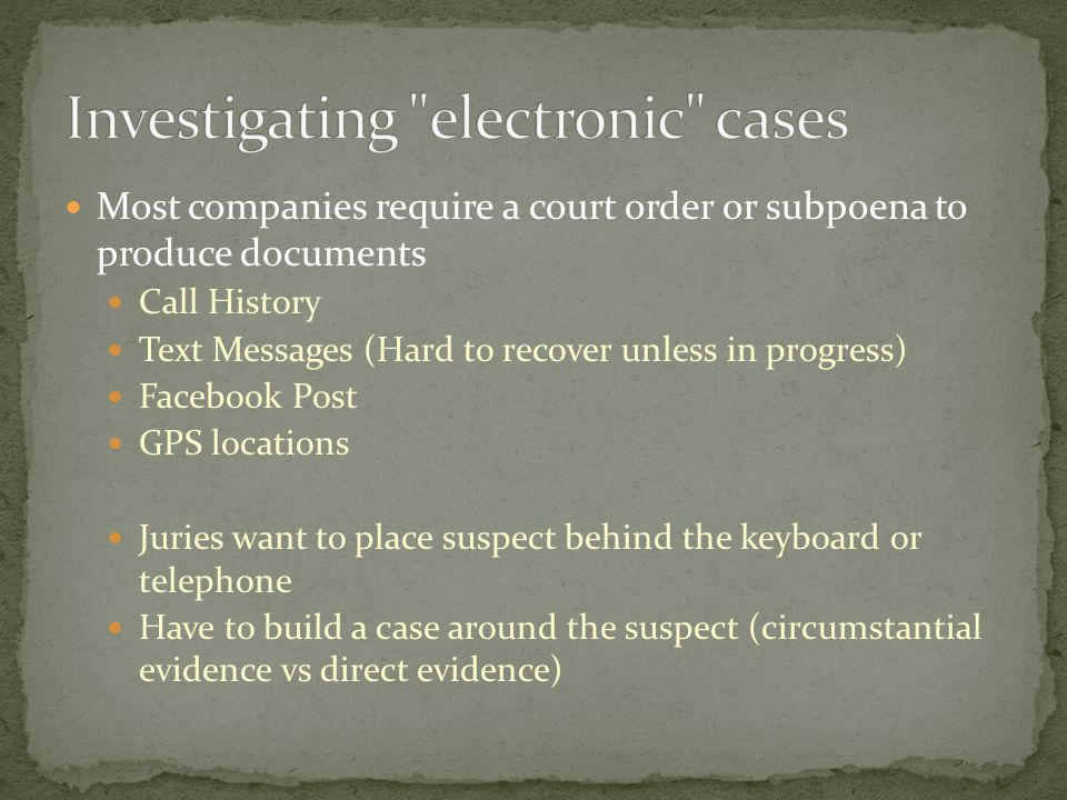 Most companies require a court order or subpoena to produce documents Call History Text Messages (Hard to recover unless in progress) Facebook Post GPS locations Juries want to place suspect behind the keyboard or telephone Have to build a case around the suspect (circumstantial evidence vs direct evidence)