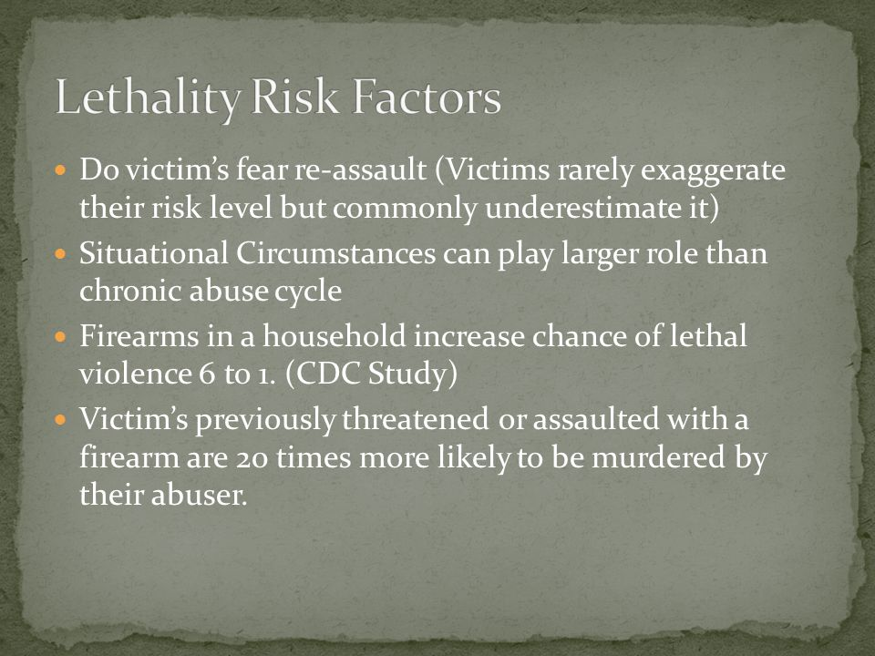 Do victim's fear re-assault (Victims rarely exaggerate their risk level but commonly underestimate it) Situational Circumstances can play larger role than chronic abuse cycle Firearms in a household increase chance of lethal violence 6 to 1.
