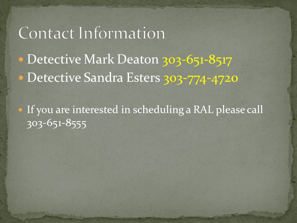 Detective Mark Deaton 303-651-8517 Detective Sandra Esters 303-774-4720 If you are interested in scheduling a RAL please call 303-651-8555