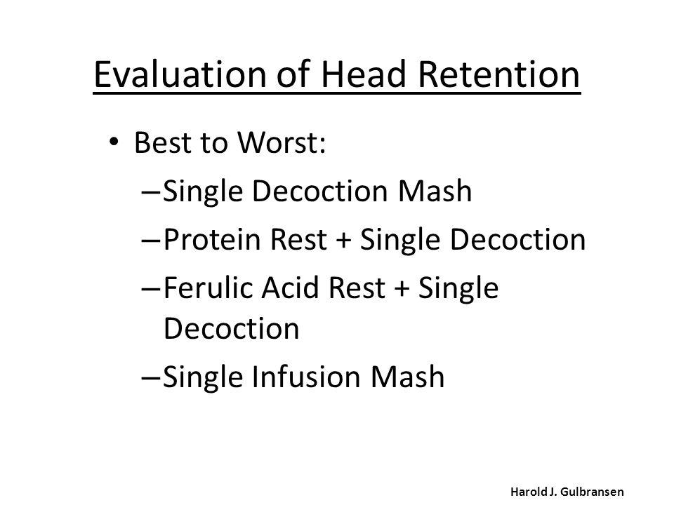 Evaluation of Head Retention Harold J. Gulbransen Best to Worst: – Single Decoction Mash – Protein Rest + Single Decoction – Ferulic Acid Rest + Singl