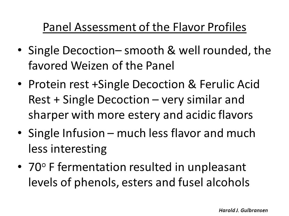 Panel Assessment of the Flavor Profiles Single Decoction– smooth & well rounded, the favored Weizen of the Panel Protein rest +Single Decoction & Ferulic Acid Rest + Single Decoction – very similar and sharper with more estery and acidic flavors Single Infusion – much less flavor and much less interesting 70 o F fermentation resulted in unpleasant levels of phenols, esters and fusel alcohols Harold J.
