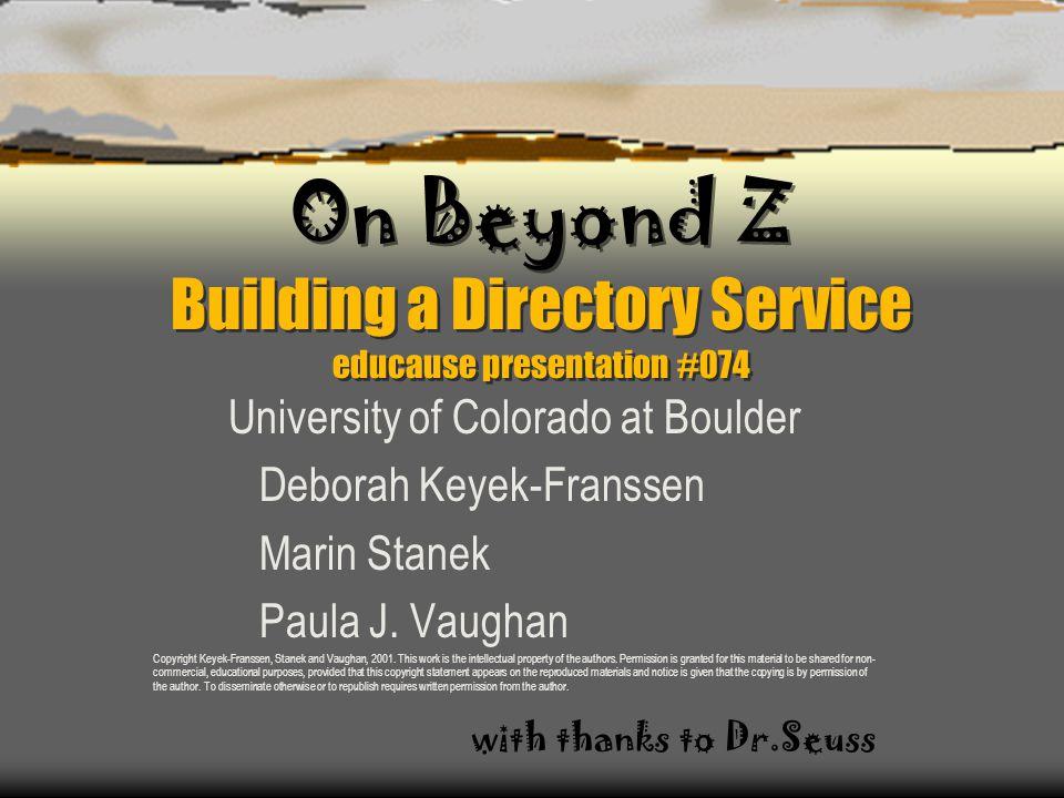 On Beyond Z Building a Directory Service educause presentation #074 University of Colorado at Boulder Deborah Keyek-Franssen Marin Stanek Paula J.
